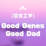 Good Genes・Good Dad【恋愛工学】